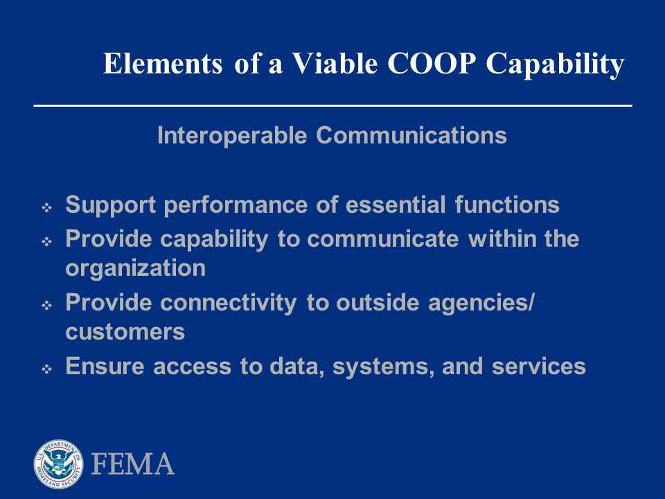 Elements of a Viable COOP Capability Interoperable Communications  Support performance of essential functions  Provide capability to communicate wit