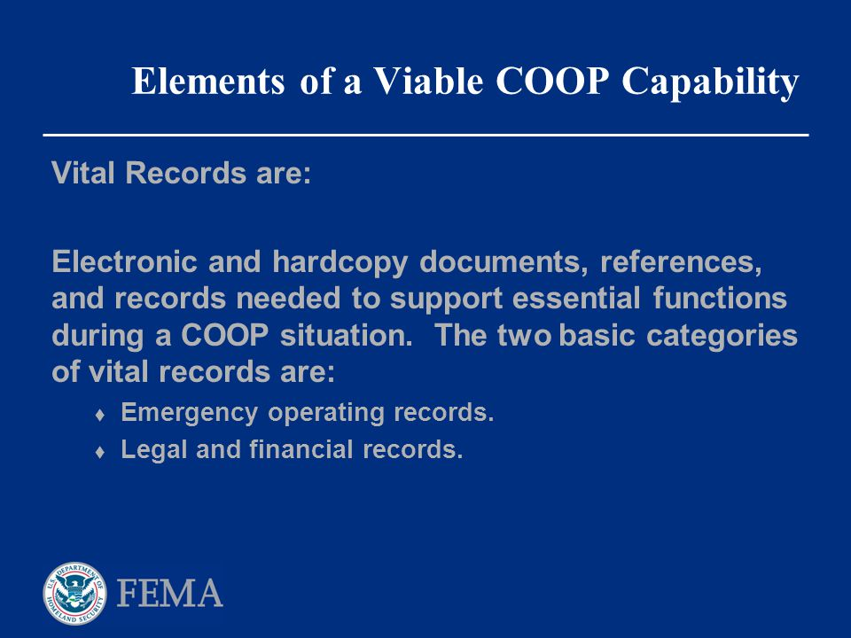 Elements of a Viable COOP Capability Vital Records are: Electronic and hardcopy documents, references, and records needed to support essential functio