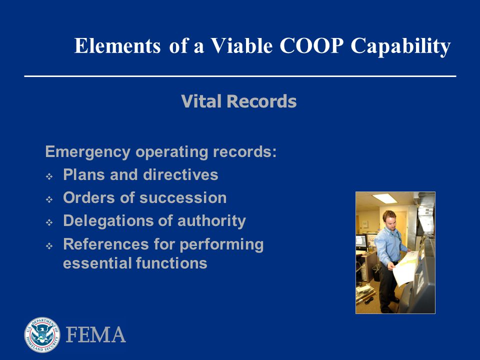 Elements of a Viable COOP Capability Emergency operating records:  Plans and directives  Orders of succession  Delegations of authority  Reference