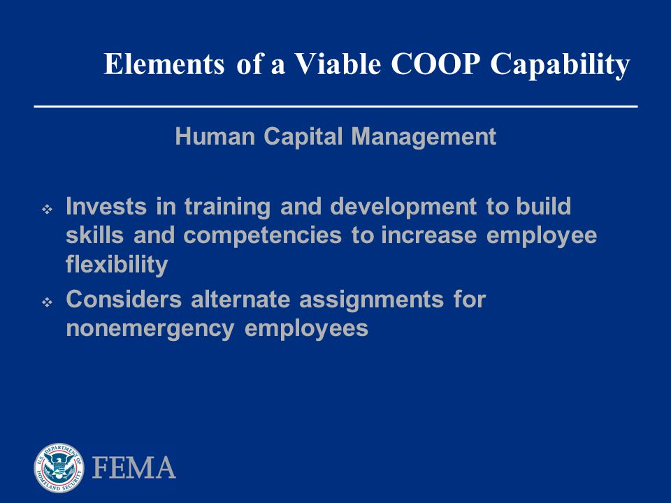 Elements of a Viable COOP Capability Human Capital Management  Invests in training and development to build skills and competencies to increase emplo