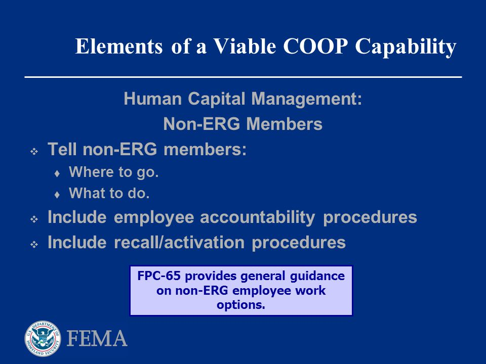 Elements of a Viable COOP Capability Human Capital Management: Non-ERG Members  Tell non-ERG members:  Where to go.  What to do.  Include employee