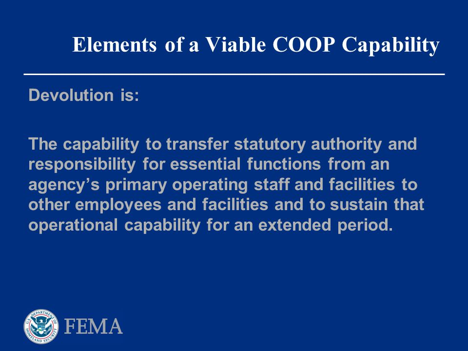 Elements of a Viable COOP Capability Devolution is: The capability to transfer statutory authority and responsibility for essential functions from an