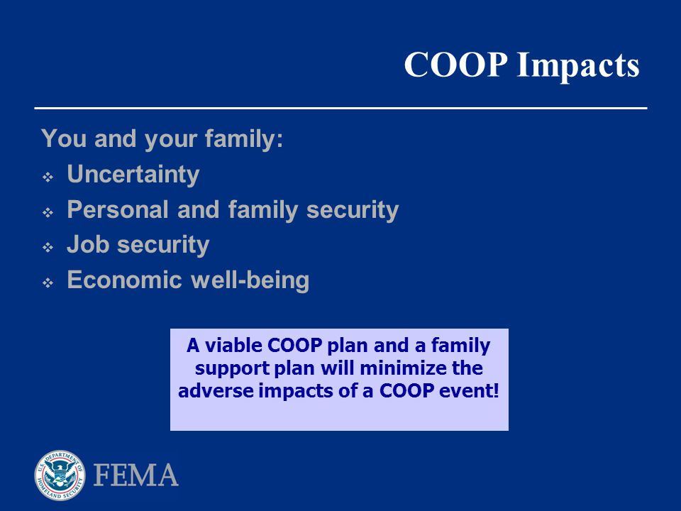 COOP Impacts You and your family:  Uncertainty  Personal and family security  Job security  Economic well-being A viable COOP plan and a family su