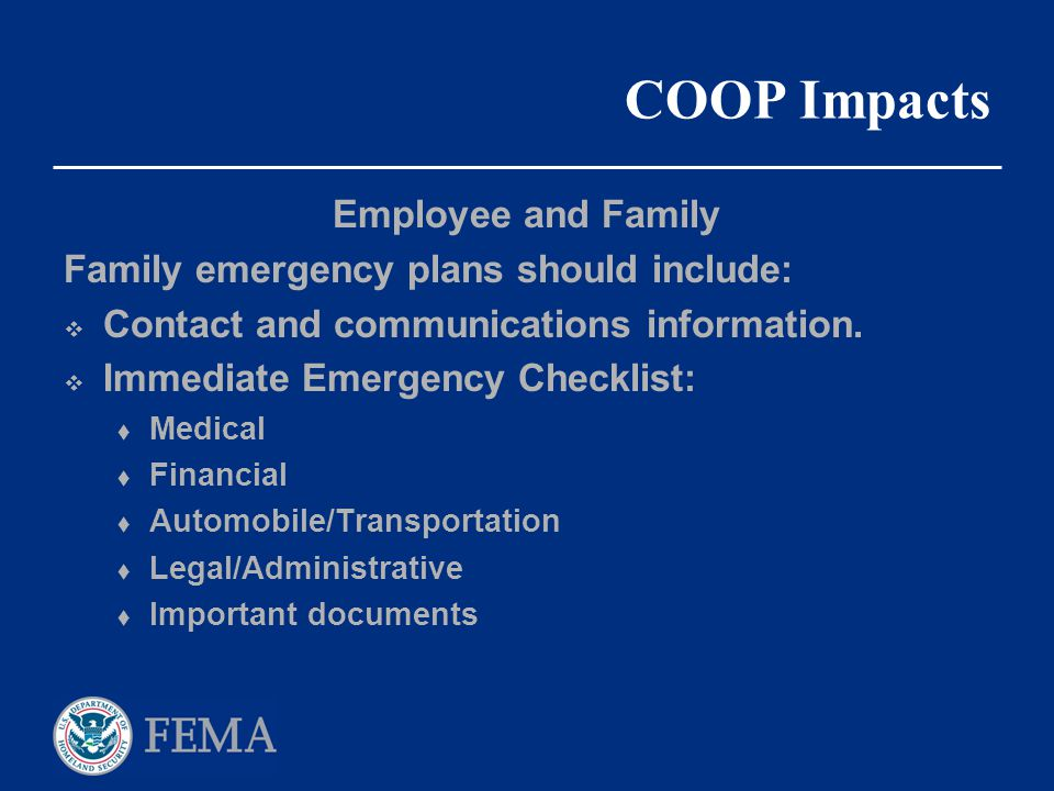 COOP Impacts Employee and Family Family emergency plans should include:  Contact and communications information.  Immediate Emergency Checklist:  M