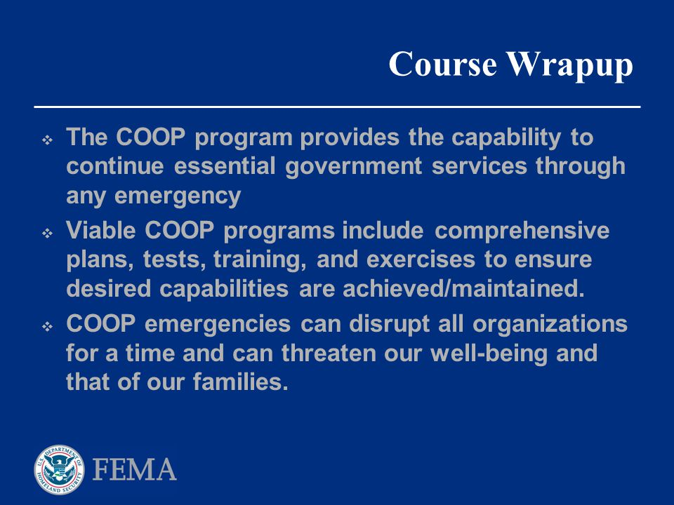 Course Wrapup  The COOP program provides the capability to continue essential government services through any emergency  Viable COOP programs includ