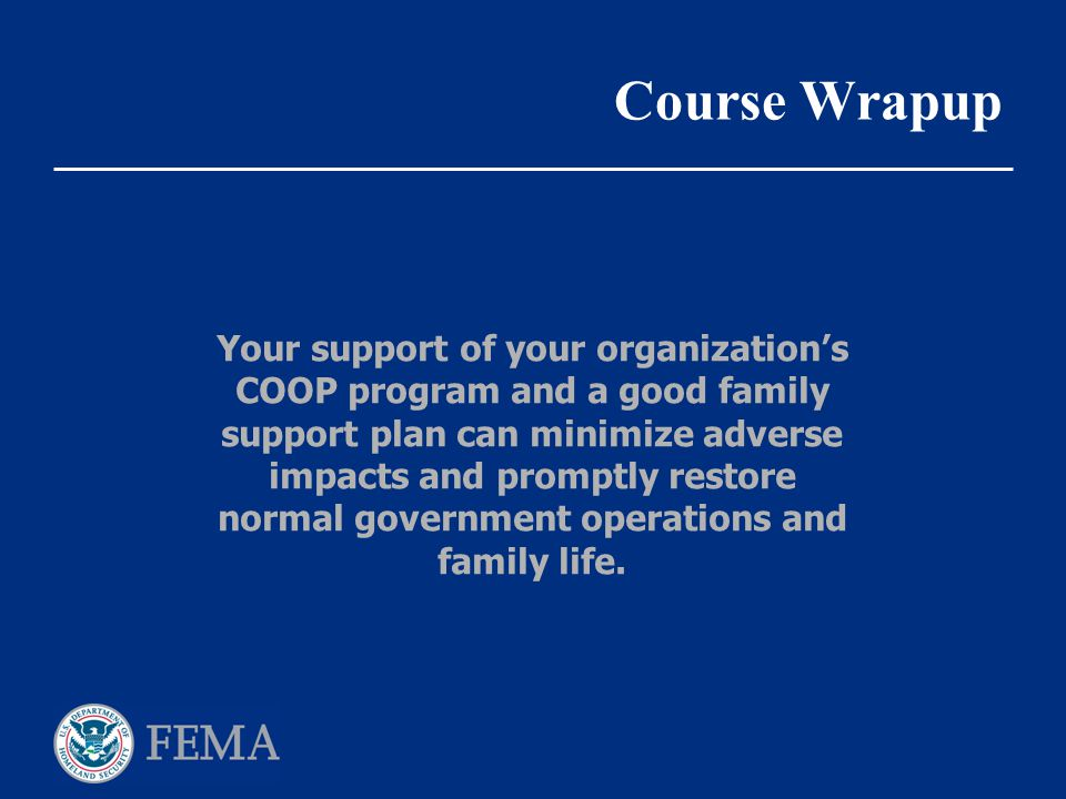 Course Wrapup Your support of your organization's COOP program and a good family support plan can minimize adverse impacts and promptly restore normal