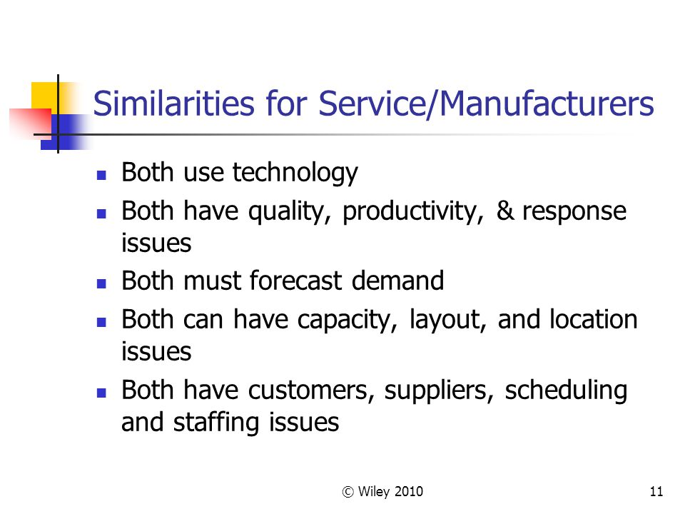 © Wiley 201011 Similarities for Service/Manufacturers Both use technology Both have quality, productivity, & response issues Both must forecast demand Both can have capacity, layout, and location issues Both have customers, suppliers, scheduling and staffing issues