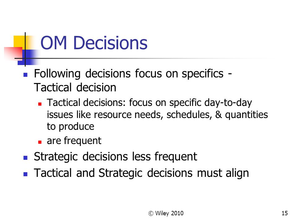 © Wiley 201015 OM Decisions Following decisions focus on specifics - Tactical decision Tactical decisions: focus on specific day-to-day issues like resource needs, schedules, & quantities to produce are frequent Strategic decisions less frequent Tactical and Strategic decisions must align