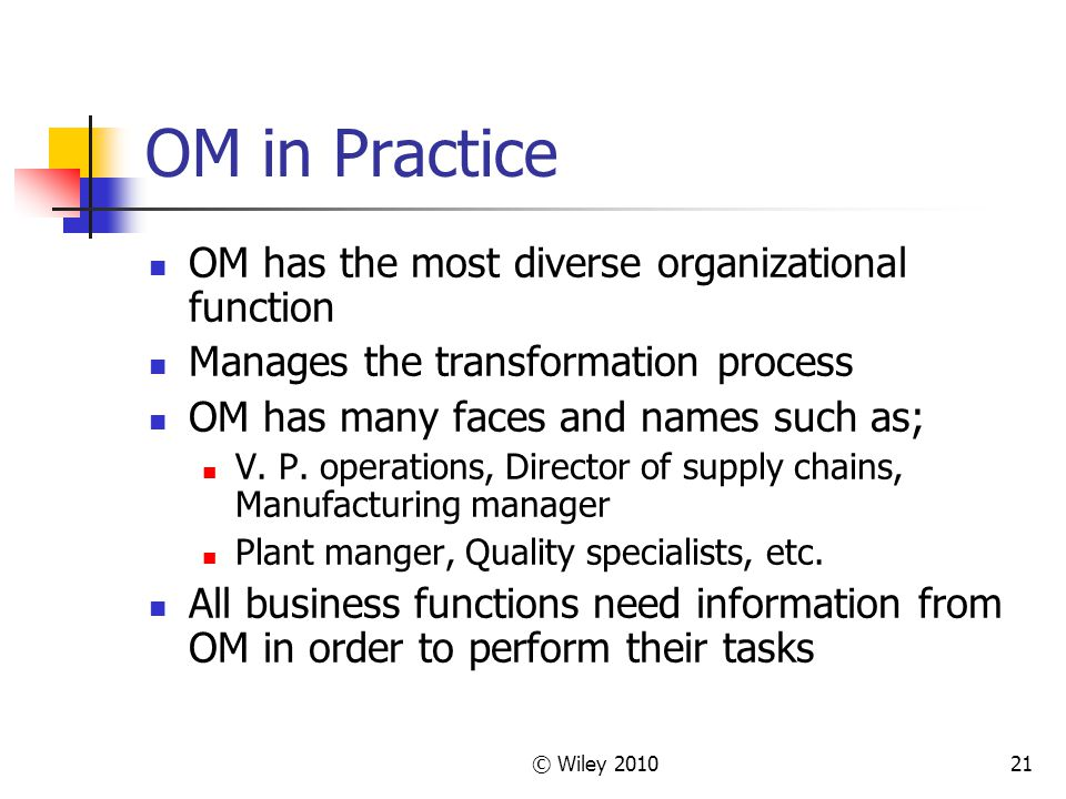 © Wiley 201021 OM in Practice OM has the most diverse organizational function Manages the transformation process OM has many faces and names such as; V.