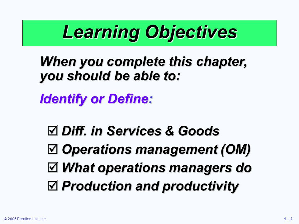 © 2006 Prentice Hall, Inc.1 – 2 Learning Objectives When you complete this chapter, you should be able to: Identify or Define:  Diff. in Services & G