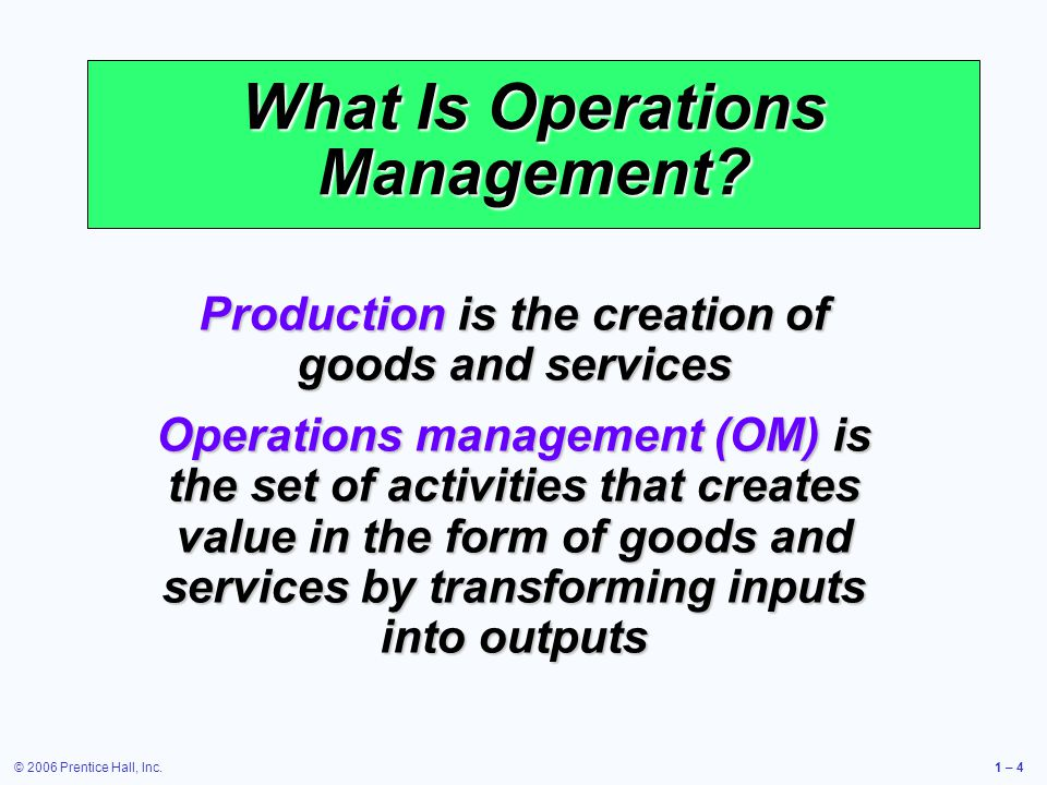 © 2006 Prentice Hall, Inc.1 – 4 What Is Operations Management? Production is the creation of goods and services Operations management (OM) is the set