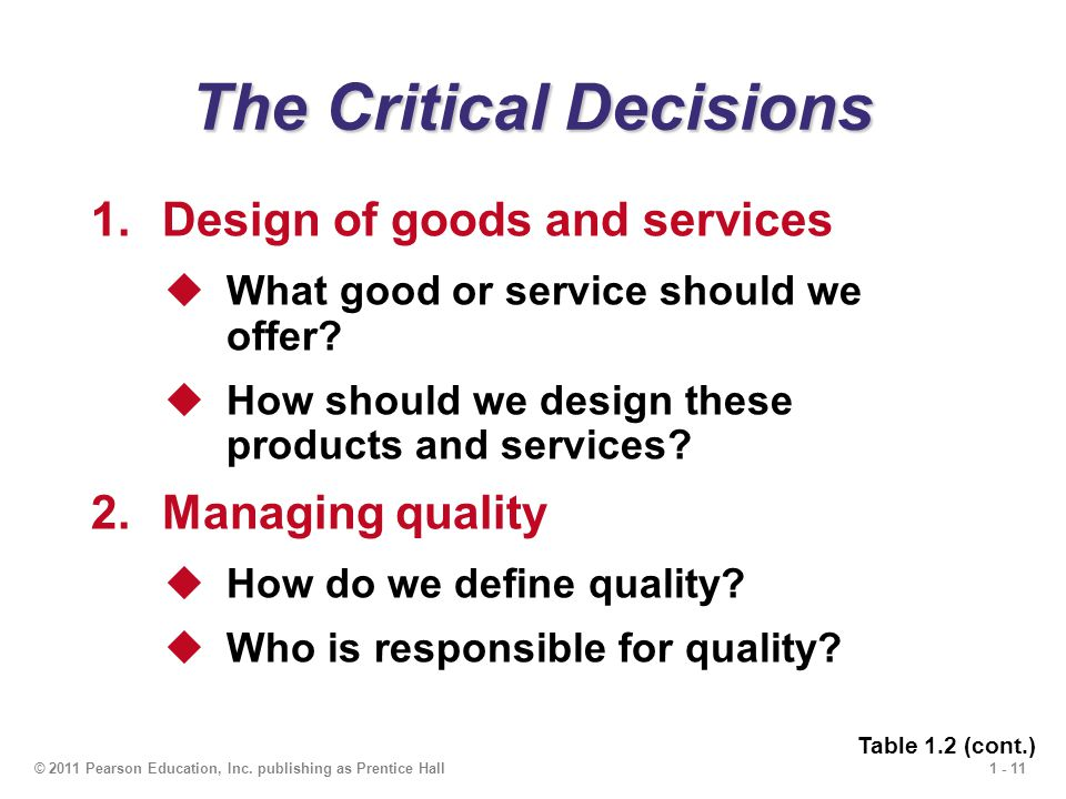 1 - 11© 2011 Pearson Education, Inc. publishing as Prentice Hall The Critical Decisions 1.Design of goods and services  What good or service should w