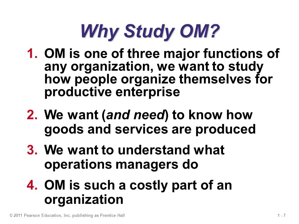 1 - 7© 2011 Pearson Education, Inc. publishing as Prentice Hall Why Study OM? 1.OM is one of three major functions of any organization, we want to stu
