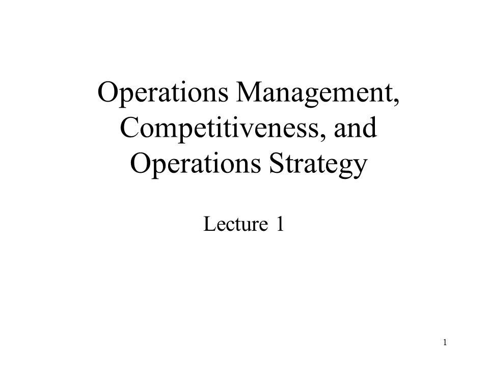 1 Operations Management, Competitiveness, and Operations Strategy Lecture 1
