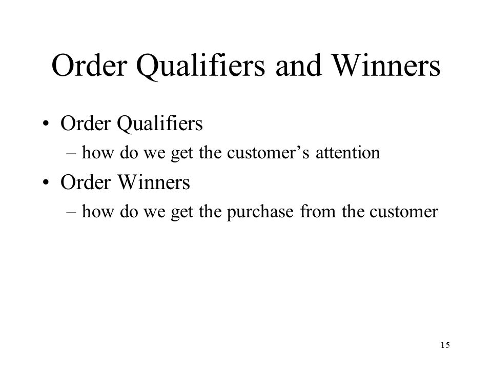 15 Order Qualifiers and Winners Order Qualifiers –how do we get the customer's attention Order Winners –how do we get the purchase from the customer