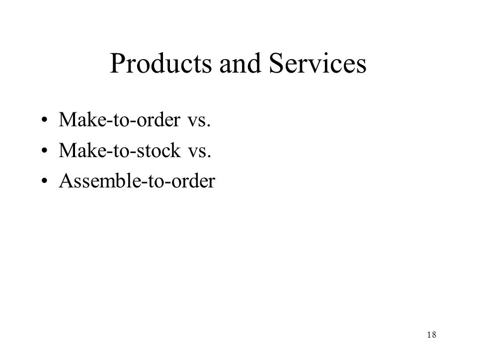 18 Products and Services Make-to-order vs. Make-to-stock vs. Assemble-to-order