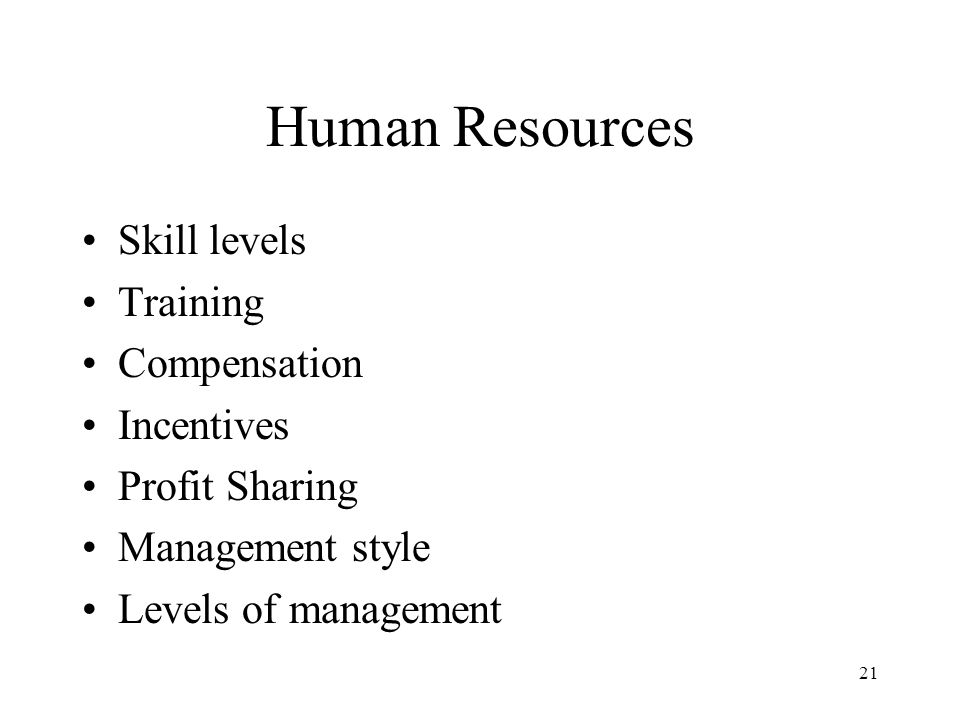 21 Human Resources Skill levels Training Compensation Incentives Profit Sharing Management style Levels of management