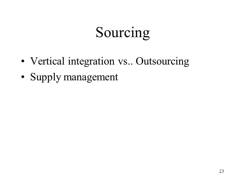 23 Sourcing Vertical integration vs.. Outsourcing Supply management