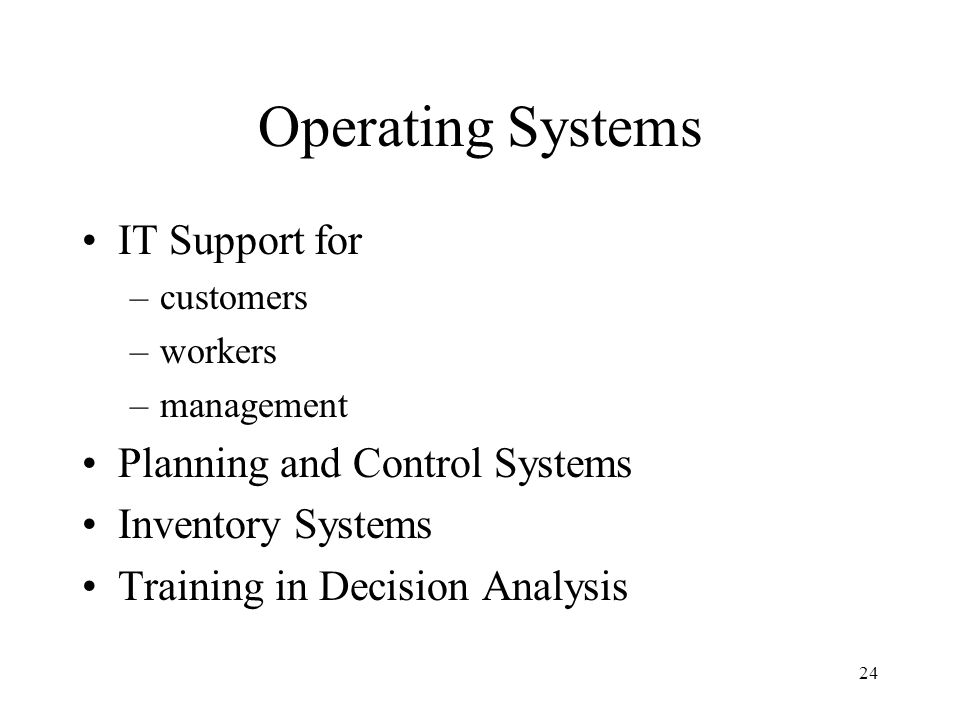 24 Operating Systems IT Support for –customers –workers –management Planning and Control Systems Inventory Systems Training in Decision Analysis