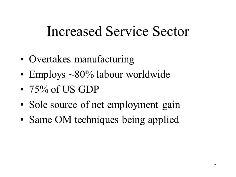 7 Increased Service Sector Overtakes manufacturing Employs ~80% labour worldwide 75% of US GDP Sole source of net employment gain Same OM techniques being applied