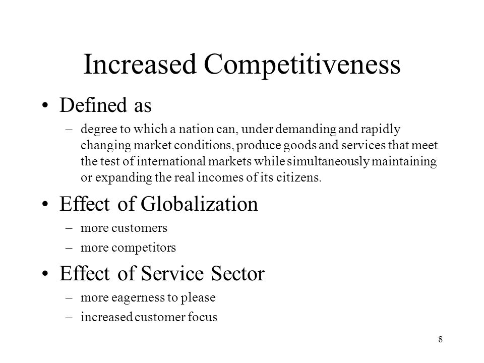 8 Increased Competitiveness Defined as –degree to which a nation can, under demanding and rapidly changing market conditions, produce goods and services that meet the test of international markets while simultaneously maintaining or expanding the real incomes of its citizens.