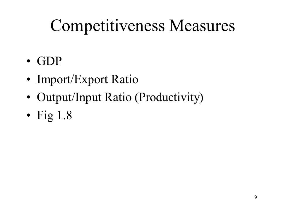 9 Competitiveness Measures GDP Import/Export Ratio Output/Input Ratio (Productivity) Fig 1.8