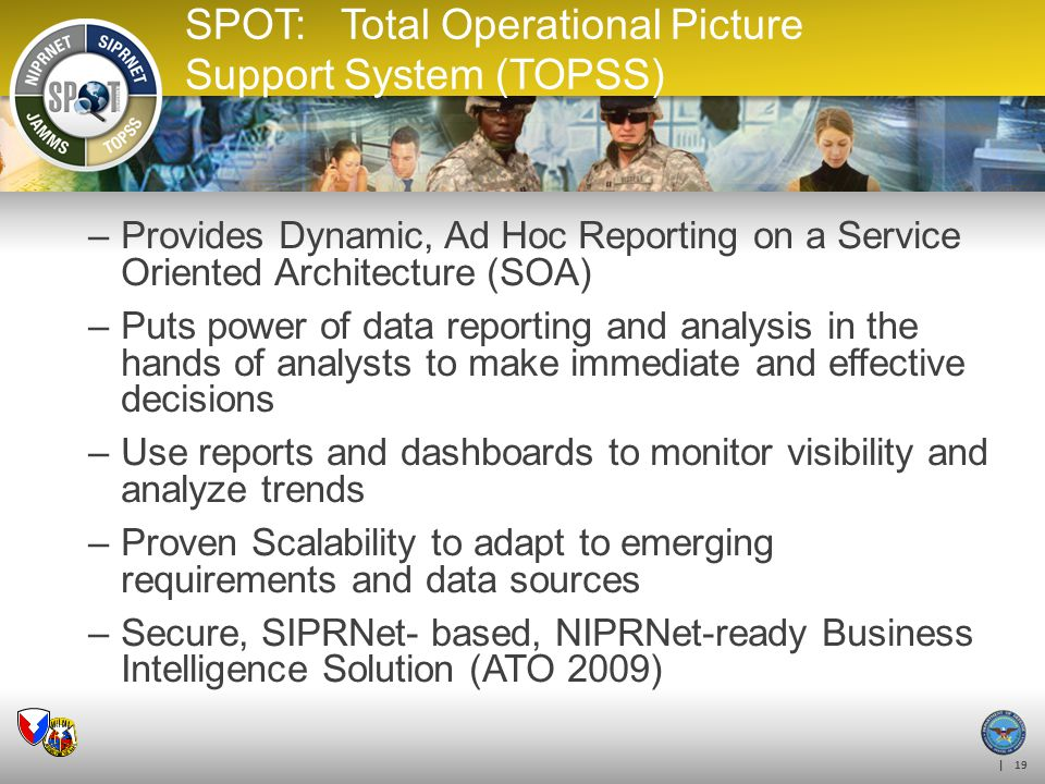 | 19 SPOT: Total Operational Picture Support System (TOPSS) –Provides Dynamic, Ad Hoc Reporting on a Service Oriented Architecture (SOA) –Puts power o