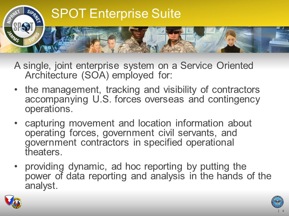 | 4 SPOT Enterprise Suite A single, joint enterprise system on a Service Oriented Architecture (SOA) employed for: the management, tracking and visibi