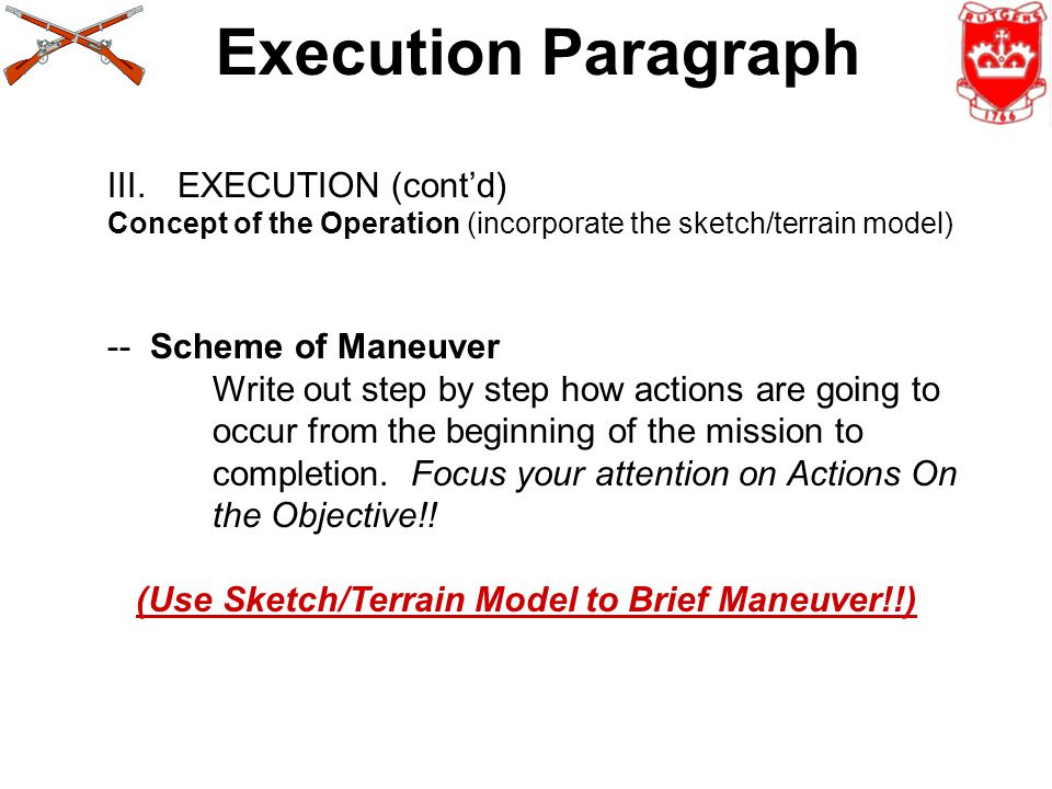 Execution Paragraph III.EXECUTION (cont'd) Concept of the Operation (incorporate the sketch/terrain model) -- Scheme of Maneuver Write out step by step how actions are going to occur from the beginning of the mission to completion.