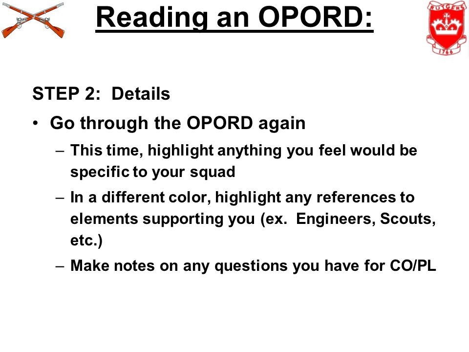 Reading an OPORD: STEP 2: Details Go through the OPORD again –This time, highlight anything you feel would be specific to your squad –In a different color, highlight any references to elements supporting you (ex.
