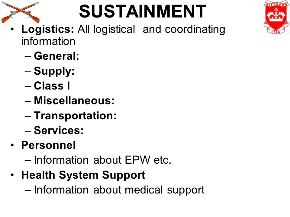 SUSTAINMENT Logistics: All logistical and coordinating information –General: –Supply: –Class I –Miscellaneous: –Transportation: –Services: Personnel –Information about EPW etc.