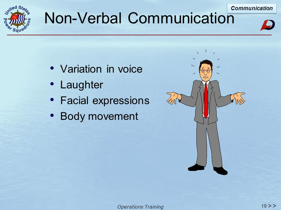 Operations Training Body Language Basics Important points Match sincerity of words with attitude of body language Our eyes should connect when offering words of welcome Practice active listening – matching action to purpose Communication 18 >>