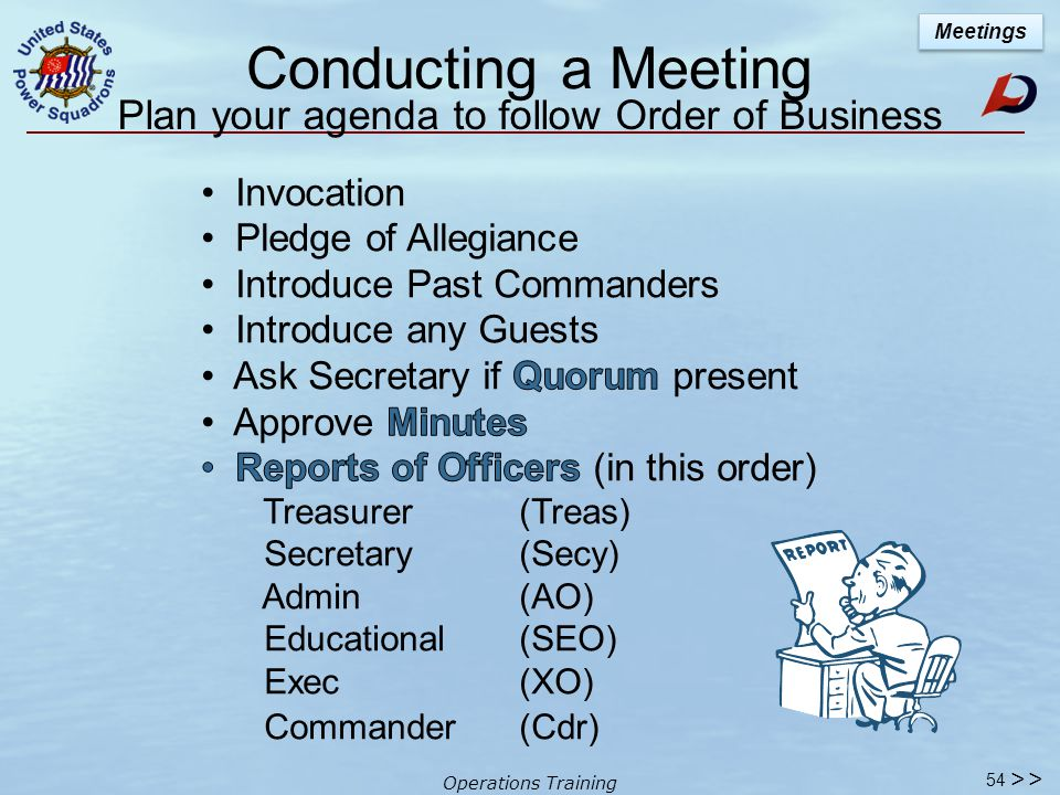 Operations Training 53 Order of Business Section 10.1 tells us the normal order of business at all meetings shall be as follows: >> Meetings