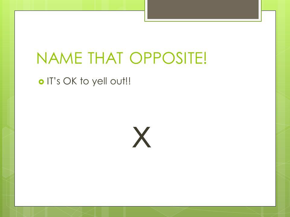 NAME THAT OPPOSITE!