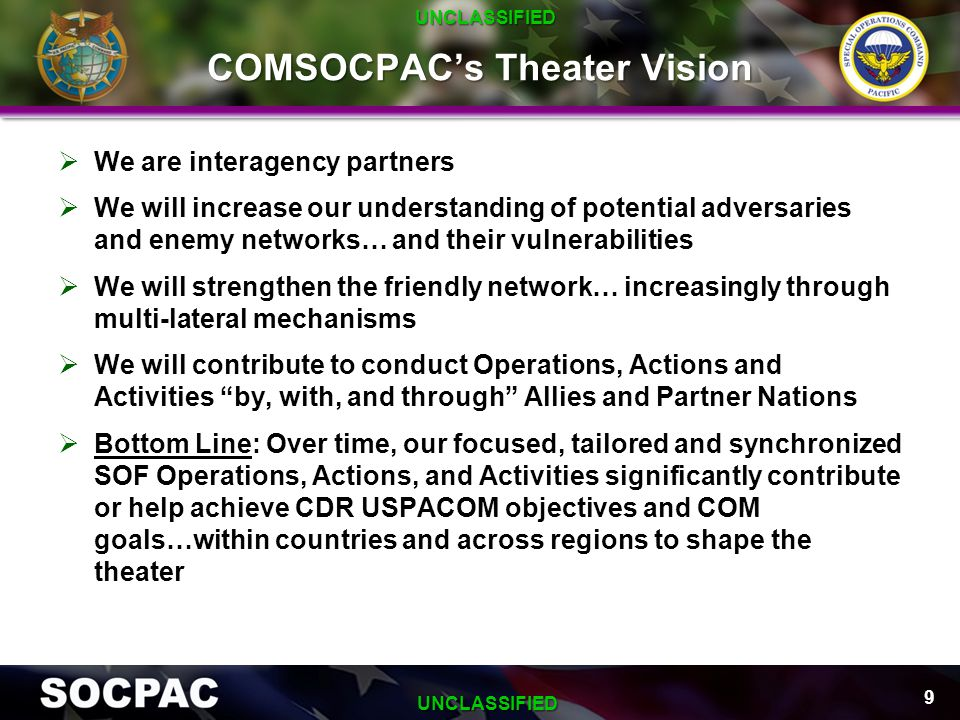 COMSOCPAC's Theater Vision  We are interagency partners  We will increase our understanding of potential adversaries and enemy networks… and their v