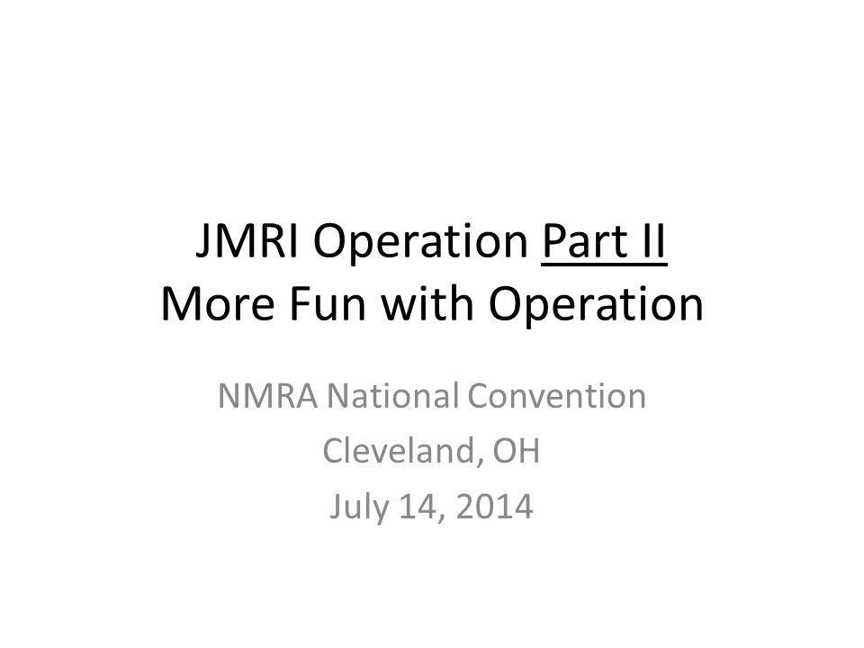 JMRI Operation Part II More Fun with Operation NMRA National Convention Cleveland, OH July 14, 2014