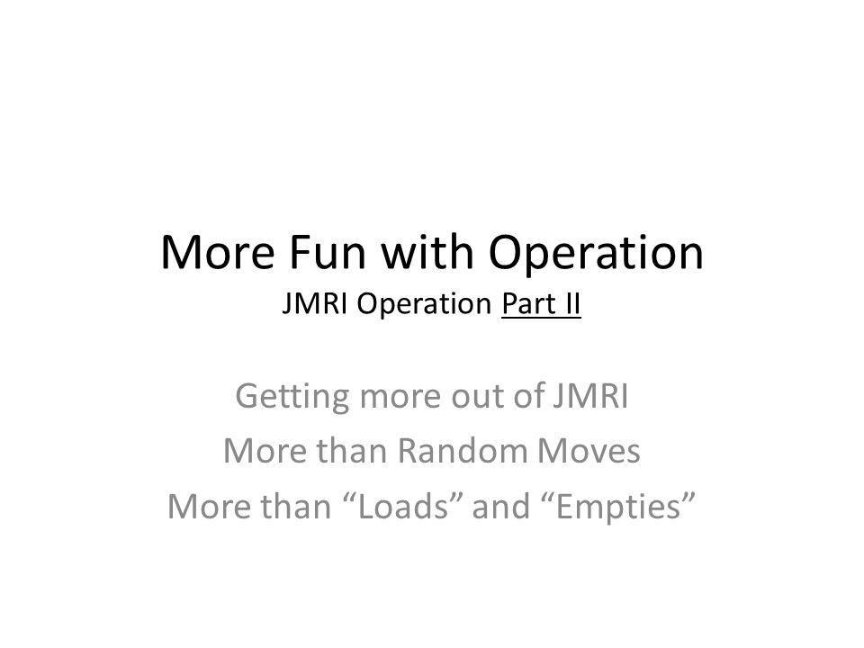"""More Fun with Operation JMRI Operation Part II Getting more out of JMRI More than Random Moves More than """"Loads"""" and """"Empties"""""""
