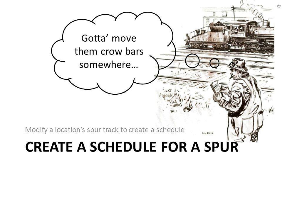 CREATE A SCHEDULE FOR A SPUR Modify a location's spur track to create a schedule Gotta' move them crow bars somewhere…