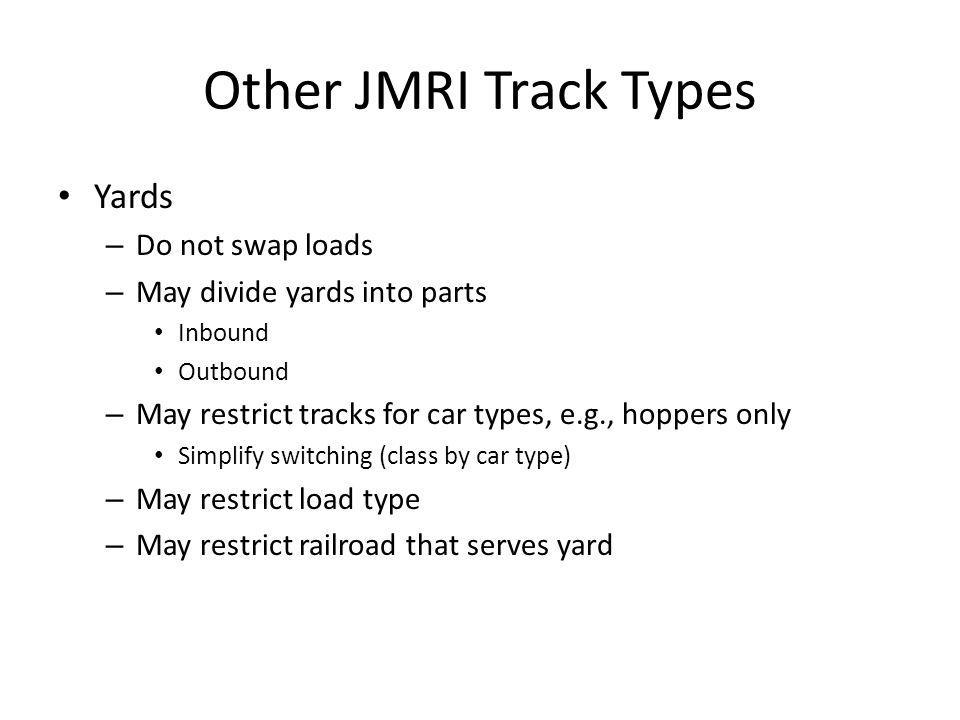 Other JMRI Track Types Yards – Do not swap loads – May divide yards into parts Inbound Outbound – May restrict tracks for car types, e.g., hoppers onl