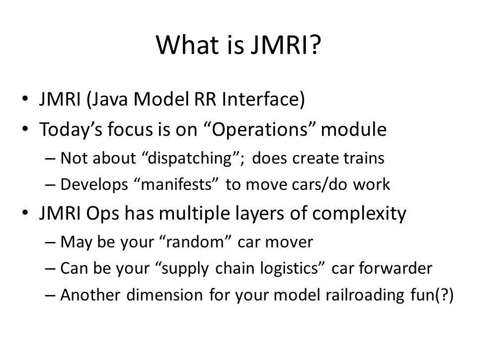Key Things to Do in JMRI Ops Build database of your RR – Settings – Locations – Routes – Cars – Trains – Locomotives This can generate lots of moves and fun Adding relationships can make more fun