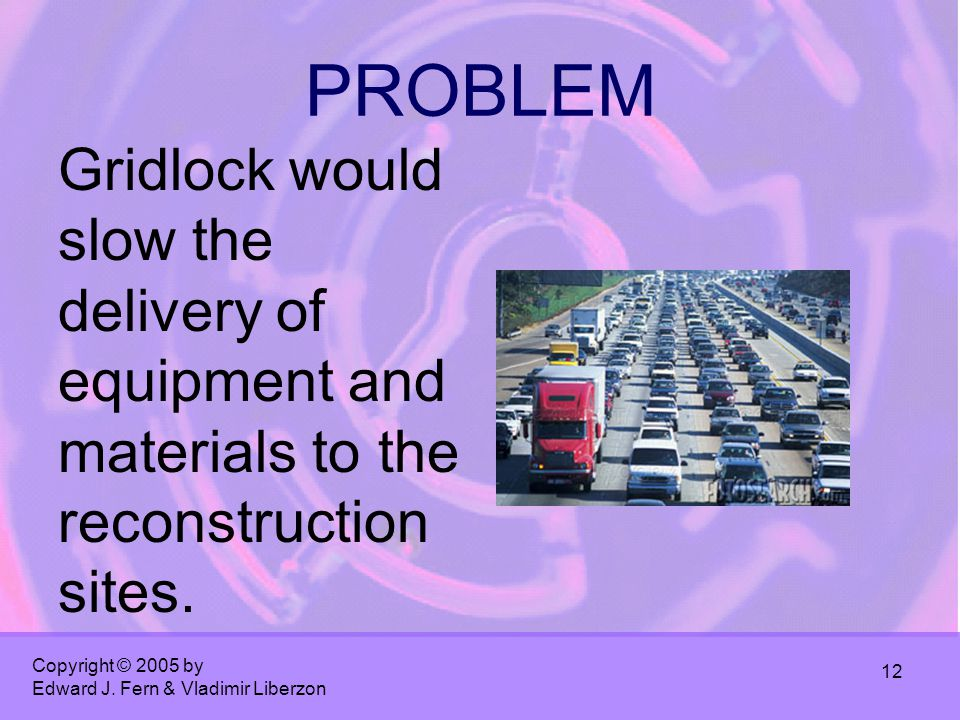 Copyright © 2005 by Edward J. Fern & Vladimir Liberzon 12 PROBLEM Gridlock would slow the delivery of equipment and materials to the reconstruction si