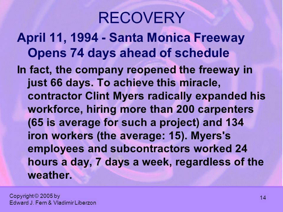 Copyright © 2005 by Edward J. Fern & Vladimir Liberzon 14 RECOVERY April 11, 1994 - Santa Monica Freeway Opens 74 days ahead of schedule In fact, the