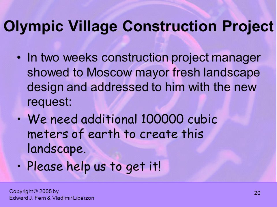 Copyright © 2005 by Edward J. Fern & Vladimir Liberzon 20 Olympic Village Construction Project In two weeks construction project manager showed to Mos