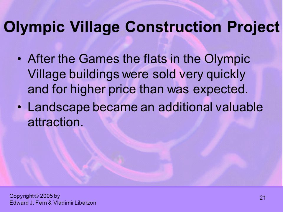 Copyright © 2005 by Edward J. Fern & Vladimir Liberzon 21 Olympic Village Construction Project After the Games the flats in the Olympic Village buildi