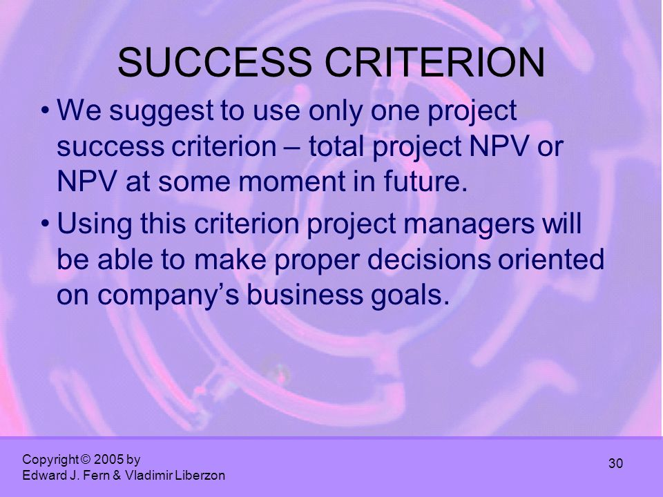 Copyright © 2005 by Edward J. Fern & Vladimir Liberzon 30 SUCCESS CRITERION We suggest to use only one project success criterion – total project NPV o