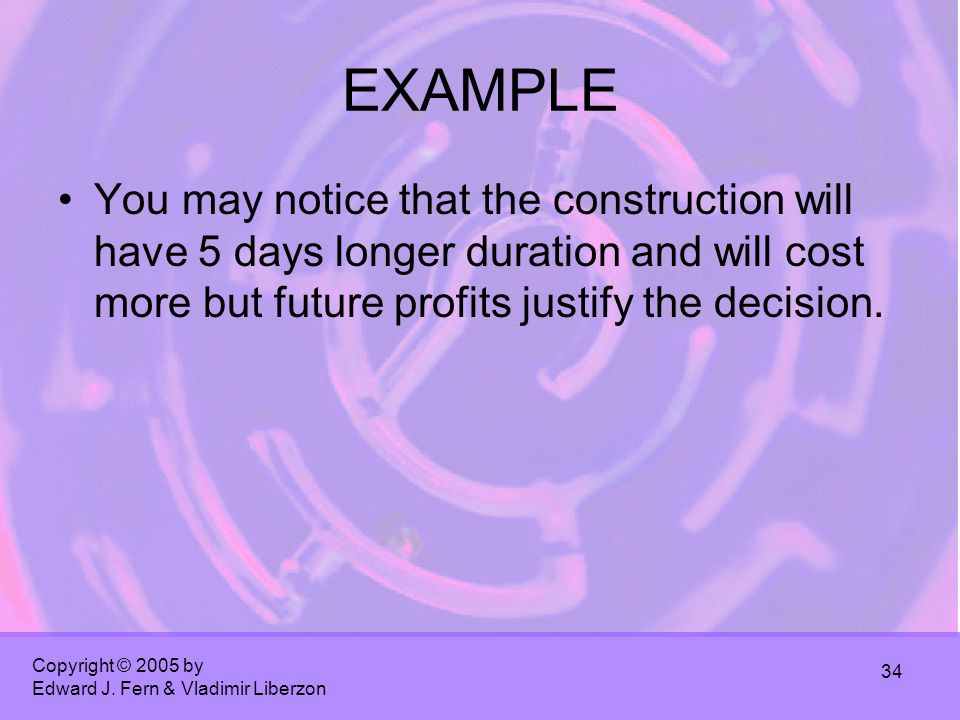 Copyright © 2005 by Edward J. Fern & Vladimir Liberzon 34 EXAMPLE You may notice that the construction will have 5 days longer duration and will cost