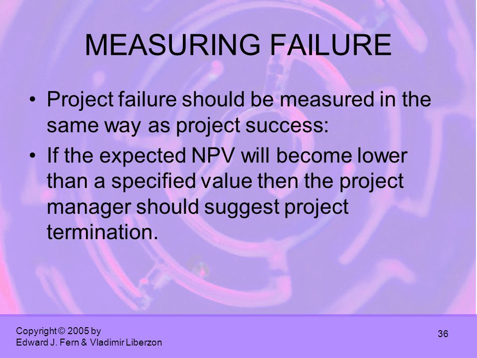Copyright © 2005 by Edward J. Fern & Vladimir Liberzon 36 MEASURING FAILURE Project failure should be measured in the same way as project success: If