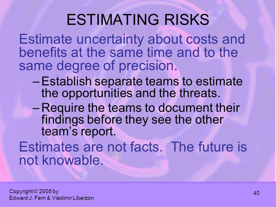 Copyright © 2005 by Edward J. Fern & Vladimir Liberzon 40 ESTIMATING RISKS Estimate uncertainty about costs and benefits at the same time and to the s