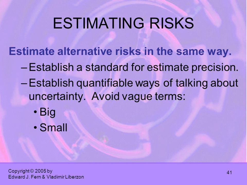 Copyright © 2005 by Edward J. Fern & Vladimir Liberzon 41 ESTIMATING RISKS Estimate alternative risks in the same way. –Establish a standard for estim