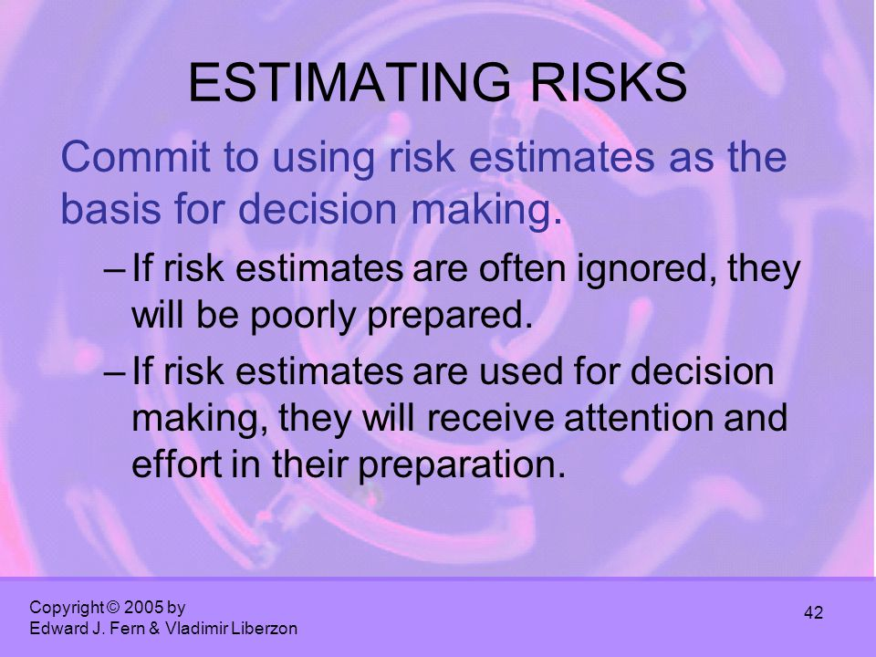 Copyright © 2005 by Edward J. Fern & Vladimir Liberzon 42 ESTIMATING RISKS Commit to using risk estimates as the basis for decision making. –If risk e